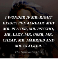 I WONDER IF MR. RIGHT  EXIST? IVE ALREADY MET  MR. PLAYER, MR. PSYCHO,  MR, LAZY MR. USER, MR.  CHEAP, MR. MARRIED AND  MR. STALKER  The Sarcastic Girl