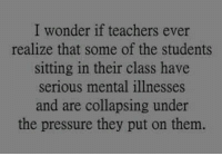 @studentlifeproblems: I wonder if teachers ever  realize that some of the students  sitting in their class have  serious mental illnesses  and are collapsing under  the pressure they put on them. @studentlifeproblems