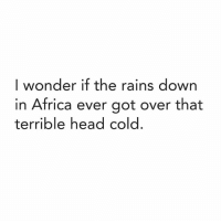 Africa, Head, and Rain: I wonder if the rains down  in Africa ever got over that  terrible head cold.