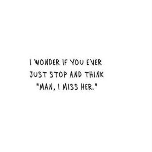 "http://iglovequotes.net/: I WONDER IF YOU EVER  JUST STOP AND THINK  ""MAN, I MISS HER."" http://iglovequotes.net/"
