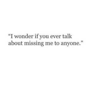 """Missing Me: """"I wonder if you ever talk  about missing me to anyone."""