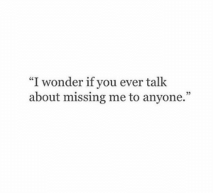 """Missing Me: """"I wonder if you ever talk  about missing me to anyone."""""""