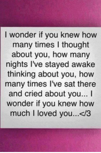 How Many Times, Memes, and 🤖: I wonder if you knew how  many times I thought  about you, how many  nights I've stayed awake  thinking about you, how  many times I've sat there  and cried about you...  wonder if you knew how  much I loved you...</3 ❤😘