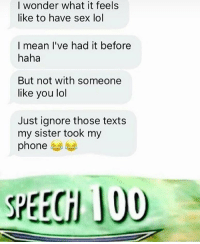 Crying, Lol, and Memes: I wonder what it feels  like to have sex lol  I mean I've had it before  haha  But not with someone  like you lol  Just ignore those texts  my sister took my  phone  SPEECH JOU crying