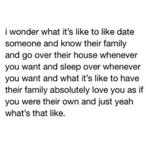 https://iglovequotes.net/: i wonder what it's like to like date  someone and know their family  and go over their house whenever  you want and sleep over whenever  you want and what it's like to have  their family absolutely love you as if  you were their own and just yeah  what's that like. https://iglovequotes.net/