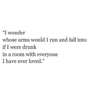 "http://iglovequotes.net/: ""I wonder  whose arms would I run and fall into  if I were drunk  in a room with everyone  I have ever loved."" http://iglovequotes.net/"
