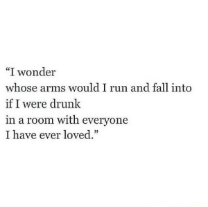 "Fall Into: ""I wonder  whose arms would I run and fall into  if I were drunk  in a room with everyone  I have ever loved."""