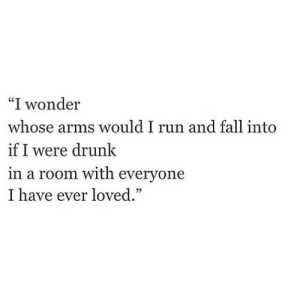 "https://iglovequotes.net/: ""I wonder  whose arms would I run and fall into  if I were drunk  in a room with everyone  I have ever loved."" https://iglovequotes.net/"