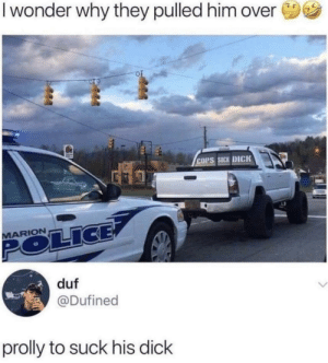 Dank, Memes, and Target: I wonder why they pulled him over  COPS SUCK DICK  MARION  duf  @Dufined  prolly to suck his dick HMMMMMMMMMMMM by nicknamedotexe MORE MEMES