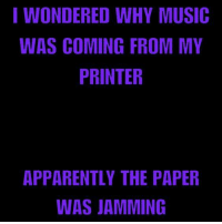 Apparently, Memes, and Music: I WONDERED WHY MUSIC  WAS COMING FROM MY  PRINTER  APPARENTLY THE PAPER  WAS JAMMING >Scarlet Overkill<