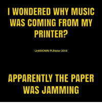 Apparently, Memes, and Music: I WONDERED WHY MUSIC  WAS COMING FROM MY  PRINTER?  UnKNOWN PUNster 2018  APPARENTLY THE PAPER  WAS JAMMING Watch them jam on paper view. #UnKNOWN_PUNster