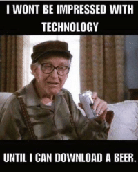 ✿⊱╮Like ✔ Tag ✔ Share ✔✿⊱╮: I WONT BE IMPRESSED WITH  TECHNOLOGY  UNTIL I CAN DOWNLOAD A BEER ✿⊱╮Like ✔ Tag ✔ Share ✔✿⊱╮