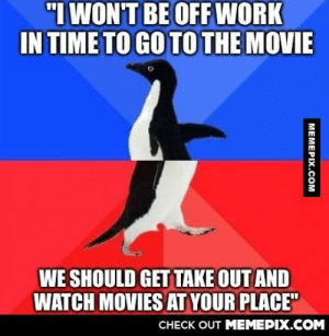"""This doesn't actually happen… Except it just didomg-humor.tumblr.com: """"I WON'T BE OFF WORK  IN TIME TO GO TO THE MOVIE  WE SHOULD GET TAKE OUT AND  WATCH MOVIES AT YOUR PLACE""""  CHECK OUT MEMEPIX.COM  MEMEPIX.COM This doesn't actually happen… Except it just didomg-humor.tumblr.com"""