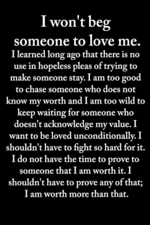 Love, Memes, and Chase: I won't beg  someone to love me.  I learned long ago that there is no  use in hopeless pleas of trying to  make someone stay. I am too good  to chase someone who does not  know my worth and I am too wild to  keep waiting for someone who  doesn't acknowledge my value. I  want to be loved unconditionallv. I  shouldn't have to fight so hard for it.  I do not have the time to prove to  someone that I am worth it. I  shouldn't have to prove any of that;  I am worth more than that