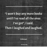 """Books, All The, and Got: """"I won't buy any more books  until I've read all the ones  I've got"""", I said.  Then I laughed and laughed.  Unknown  wordables."""