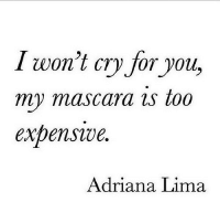 http://iglovequotes.net/: I won't cry for you,  my mascara is too  expenswe  Adriana Lima http://iglovequotes.net/