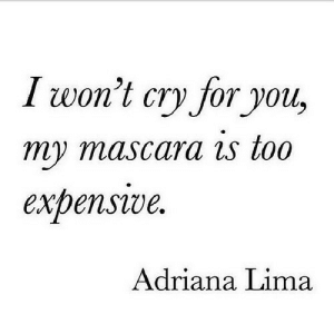 https://iglovequotes.net/: I won't cry for you,  my mascara is too  expenswe  Adriana Lima https://iglovequotes.net/