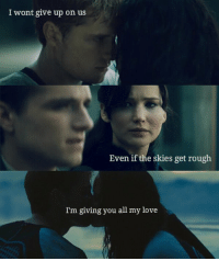 The Hunger Games: I wont give up on us  Even if the skies get rough  I'm giving you all my love The Hunger Games