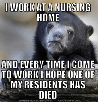 I'm horrible: I WORK AT A NURSING  HOME  AND EVERYTIME I COME  TO WORK I HOPE ONE OF  MY RESIDENTS HAS  DIED  DOWNLOAD MEME GENERATOR HTTP://MEMECRUNCH.COM I'm horrible