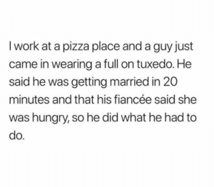He's going to be a great husband!!: I work at a pizza place and a guy just  came in wearing a full on tuxedo. He  said he was getting married in 20  minutes and that his fiancée said she  was hungry, so he did what he had to  do. He's going to be a great husband!!