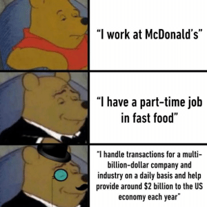 "A sophisticated job indeed: ""I work at McDonald's""  T have a part-time job  in fast food""  ""I handle transactions for a multi-  billion-dollar company and  industry on a daily basis and help  provide around $2 billion to the US  economy each year"" A sophisticated job indeed"