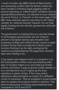 """Fake, Fucking, and News: """"I work at media city (BBC) North of Manchester. I  can absolutely confirm that the British media has  been handed a D-Notice (legal gagging order to  prevent reporting on 'inflammatory' incidents such as  injured/killed protestors, not allowed to even mention  the word 'France' or 'Frenche' on the main page of the  BBC news website) against reporting on the Yellow  Jackets for 'national security' reasons. It's not fully  legally binding but the director general has enforced  the D-Notice  The government is treating this as a security threat  to all European governments and are trying to  prevent a European Spring' type situation and  preparing multiple pre-written stories incase a major  incident forces them to break the D-Notice and it  involves framing it as far right, portraying the  violence as perpetrated by FN-supporters, Russian  fake news fueling it etc.  A big spider-web diagram brief on a projector is in  the world politics writers room pre-empting what  type of incident might occur and what pre-written  articles will follow. Large unarmed civilian deaths' is  on a red diamond occur it lights up the lines  narratives in green circles, if the mass police  defections diamond lights up it goes to a different  circuit of narratives. They've assigned a social media  team to update the projector board in realtime. This  level of pressuring is fucking unprecedented even  compared to 2014 and 2015."""" BBC on stand-down over reporting on the Yellow Jacket protests, willing to cover up any injuries and even deaths."""