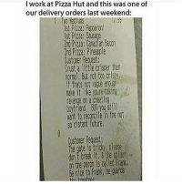 Cheating, Future, and Memes: I work at Pizza Hut and this was one of  our delivery orders last weekend:  st Pizza Pepperoni  1st Pizza: Salsa  2nd Pizza: Canadian Bacon  Customer Rouest.  Crust a little Criser than  normal, not too crisy,  if thats not enligh  nake it like youre taking  revenge on a cheating  boyfriend you still  Nant to recrcile in the not  so distant future.  The gate is tricky, please  the porch is called Frank,  Be nice to Frank, he sleepy as heck