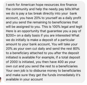 Community, Finance, and Money: I work for American hope resources Are finance  the community and help the needy pay bills.What  we do is pay a tax break directly into your bank  account, you have 20% to yourself as a daily profit  and you send the remaining to beneficiaries that  will be assigned to you. This is 100% legal and legit  Here is an opportunity that guarantee you a pay of  $200+ on a daily basis if you are interested What  we do initially is make a deposit of a particular  amount to your bank account, You will take your  20% as your own cut daily and send the rest 80%  to a beneficiary attached to you after the deposit  initiated is available For example, if a total deposit  of 2000 is initiated, you then have 400 as your  own cut and you send the rest to a beneficiaries  Your own job is to disburse money to beneficiaries  and make sure they get the funds immediately it's  available in your account Does this make sense to anybody or is it a scam?