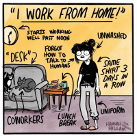 """Memes, Coworkers, and 🤖: """"I WORK FROM HOME!i  STAR13 WORKING  UNWASHED  WELL PAST NOON  FORGOT  HOW TO  TALK TO  SAME  HUMANS  SHIRT  N  A ROW  UNIFORM  LUNCH  COWORKERS  BREAK  HANNAH  HILLAMED Living the dream"""