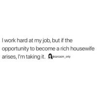 Funny, Memes, and Work: I work hard at my job, but if the  opportunity to become a rich housewife  arises, I'm taking it. A  sarcasm on SarcasmOnly