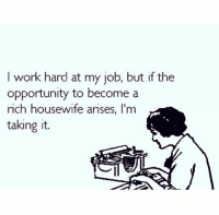 job: I work hard at my job, but if the  opportunity to become a  rich housewife arises, I'm  taking it.
