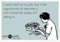 Memes, Work, and Opportunity: I work hard at my job, but if the  opportunity to become a  rich housewife arises, I'm  taking it.  somee cards  user card