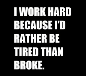 Funny, Work, and Tired: I WORK HARD  BECAUSE I'D  RATHER BB  TIRED THAN  BROKE