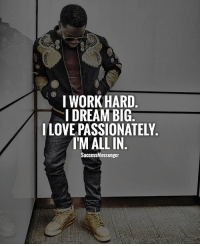 I WORK HARD  I DREAM BIG  I LOVE PASSIONATELY  IM ALL IN  SuccessMessenger You need to be willing to sacrifice. Either time, sleep, money, social life - whatever. Something will be given up for you to succeed. Then you must give it all you've got! . You need to feel emotionally involved with your dream. You must feel the passion and use your purpose as fuel. The rewards are beyond worth it. You are worth it! You owe it to yourself to provide you with an opportunity. . If you're not happy with what you have, create change. Don't wait for it. . @kevinhart4real is a great example of this. lilswag