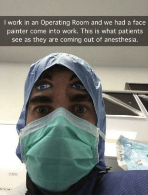 """Doctor, Work, and Patient: I work in an Operating Room and we had a face  painter come into work. This is what patients  see as they are coming out of anesthesia. Patient slips Doctor a $20 bill. """"How about u knock me out again!"""""""