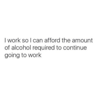 Memes, Work, and Alcohol: I work so I can afford the amount  of alcohol required to continue  going to work Chin chin 🥂 Follow @1foxybitch @1foxybitch @1foxybitch @1foxybitch