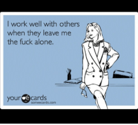 E Cards: I work well with others  when they leave me  the fuck alone.  your e cards  some ecards.com