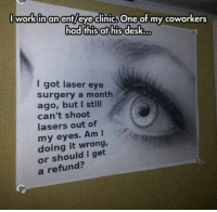 Evees: I workinanent/eve clinic, One of my coworkers  had thisat his desk...  I got laser eye  surgery a month  ago, but I still  can't shoot  lasers out of  my eyes. Am I  doing it wrong,  or should I get  a refund?