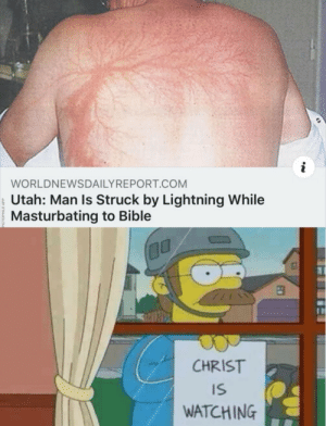 Christ is watching: i  WORLDNEWSDAILYREPORT.COM  Utah: Man Is Struck by Lightning While  Masturbating to Bible  CHRIST  IS  WATCHING Christ is watching
