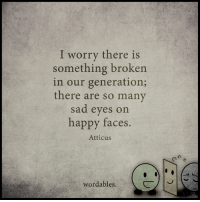 Happy, Sad, and Sadness: I worry there is  something broken  in our generation;  there are so many  sad eyes on  happy faces.  Atticus  wordables.