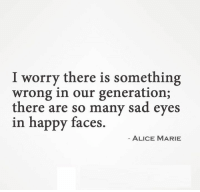 happy faces: I worry there is something  wrong in our generation;  there are so many sad eyes  in happy faces  ALICE MARIE