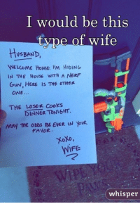 may the odds be ever in your favor: I would be this  type ot wife  HUSBAND,  WELCOME HOME. 'M HIDING  IN THE House WITH A NERF  GUN, HERE IS THE OTHER  ONE.  THE LOSE Cooks  DINNER TONIGHT.  MAY THE ODDS BE EVER IN yoUR  FAVOR  XoXo,  WiFE  WIFE  whisper