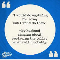 "Probably.: ""I would do anything  for love,  but I won't do that.""  1t  -My husband  singing about  replacing the toilet  paper roll, probably.  momln Probably."