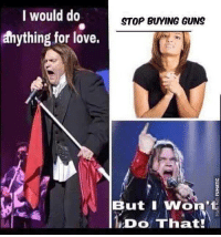 Guns, Love, and Memes: I would do  STOP BUYING GUNS  anything for love.  But i Won't  DOThat I won't do that