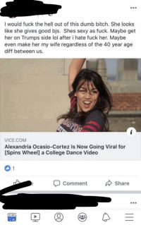 dumb bitch: I would fuck the hell out of this dumb bitch. She looks  like she gives good bjs. Shes sexy as fuck. Maybe get  her on Trumps side lol after i hate fuck her. Maybe  even make her my wife regardless of the 40 year age  diff between us.  VICE.COM  Alexandria Ocasio-Cortez Is Now Going Viral for  [Spins Wheel] a College Dance Video  Comment Share