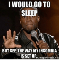 I WOULD GO TO  SLEEP  BUT SEE, THE WAY MY INSOMNIA  IS SET UP  E!'emegenerator.net FOLLOW our Team Page 👉 #AdultJokes18+