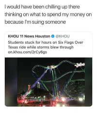 Memes, Money, and News: I would have been chilling up there  thinking on what to spend my money on  because I'm suing someone  KHOU 11 News Houston @KHOU  Students stuck for hours on Six Flags Over  Texas ride while storms blew through  on.khou.com/2rCy6gs FAAAACTS 😂 • Follow @savagememesss for more posts daily