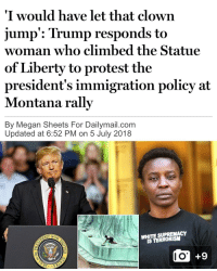 God, Jesus, and Love: I would have let that clown  jump': Trump responds to  woman who climbed the Statue  of Liberty to protest the  president's immigration policy at  Montana rally  By Megan Sheets For Dailymail.com  Updated at 6:52 PM on 5 July 2018  WHITE SUPREMACY  IS TERRORISM  OP  +9