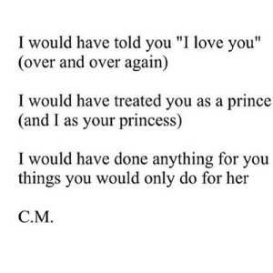 "https://iglovequotes.net/: I would have told you ""I love you""  (over and over again)  I would have treated you as a prince  (and I as your princess)  I would have done anything for you  things you would only do for her  C.M. https://iglovequotes.net/"