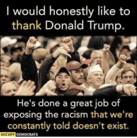 Donald Trump, Racism, and Trump: I would honestly like to  thank Donald Trump.  He's done a great job of  exposing the racism that we're  constantly told doesn't exist  OCCUPY  DEMOCRATS Share if you agree